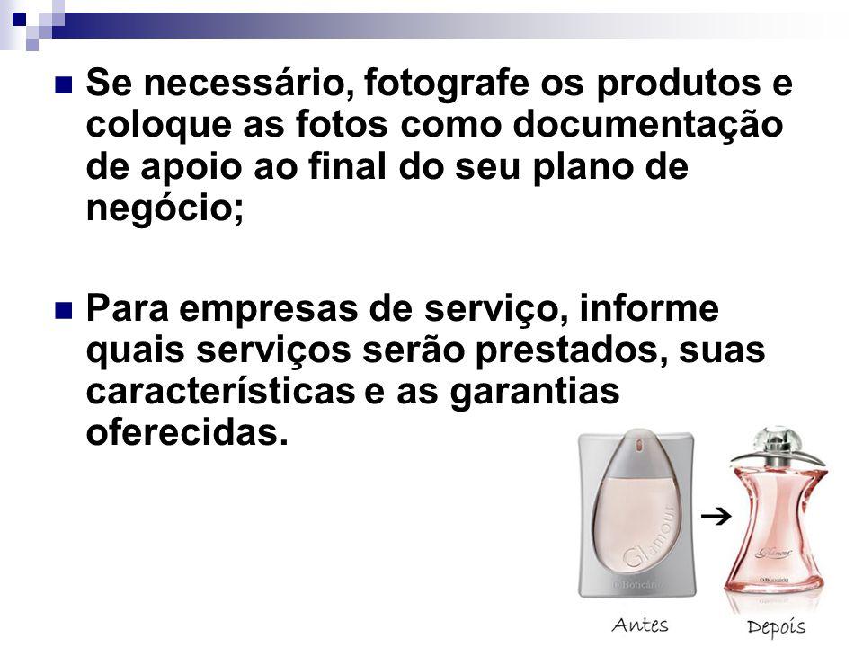 Se necessário, fotografe os produtos e coloque as fotos como documentação de apoio ao final do seu plano de negócio; Para empresas de serviço, informe