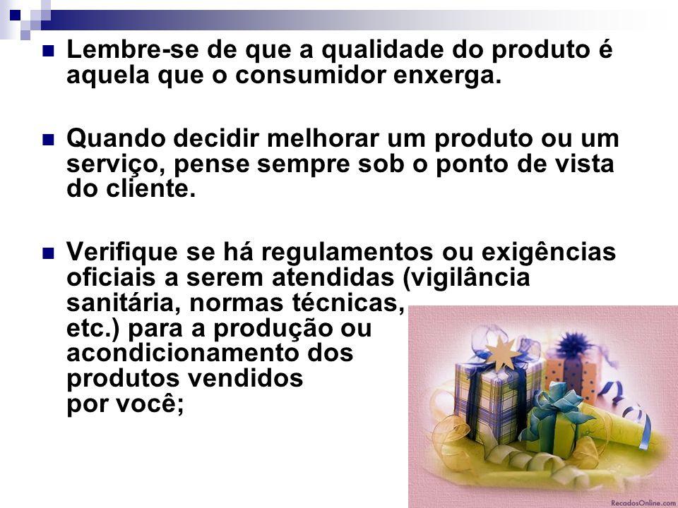 Lembre-se de que a qualidade do produto é aquela que o consumidor enxerga. Quando decidir melhorar um produto ou um serviço, pense sempre sob o ponto