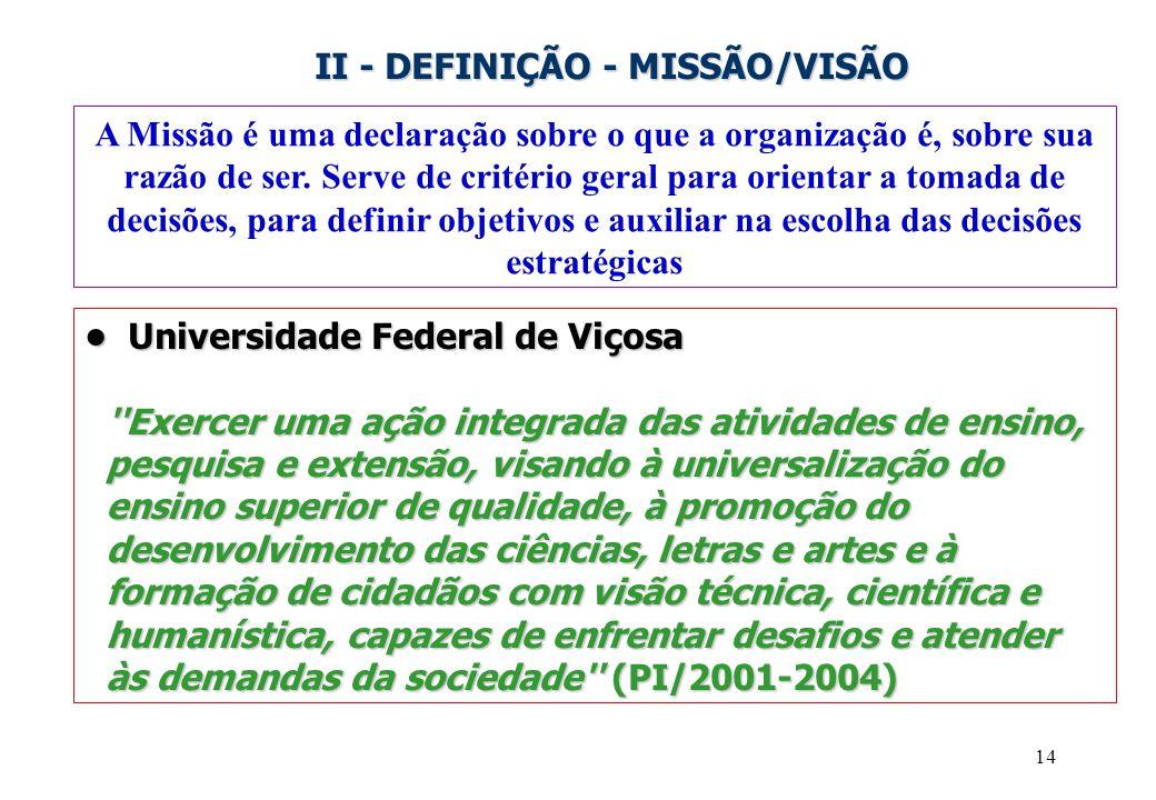 14 II - DEFINIÇÃO - MISSÃO/VISÃO A Missão é uma declaração sobre o que a organização é, sobre sua razão de ser. Serve de critério geral para orientar