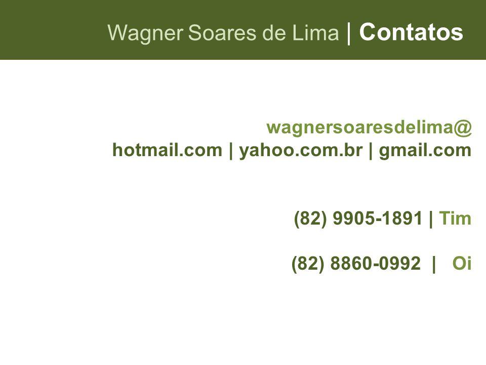 Wagner Soares de Lima   Contatos wagnersoaresdelima@ hotmail.com   yahoo.com.br   gmail.com (82) 9905-1891   Tim (82) 8860-0992   Oi