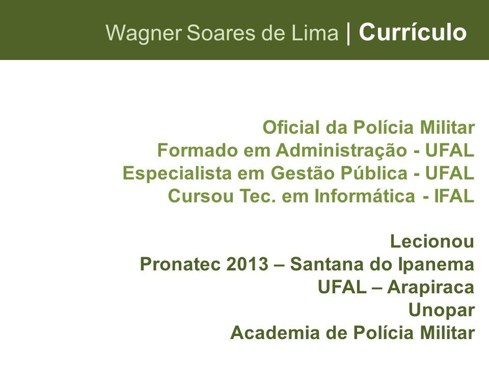 Wagner Soares de Lima   Currículo Oficial da Polícia Militar Formado em Administração - UFAL Especialista em Gestão Pública - UFAL Cursou Tec. em Info