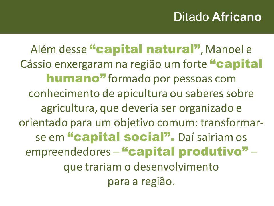 """Ditado Africano Além desse """"capital natural"""", Manoel e Cássio enxergaram na região um forte """"capital humano"""" formado por pessoas com conhecimento de a"""