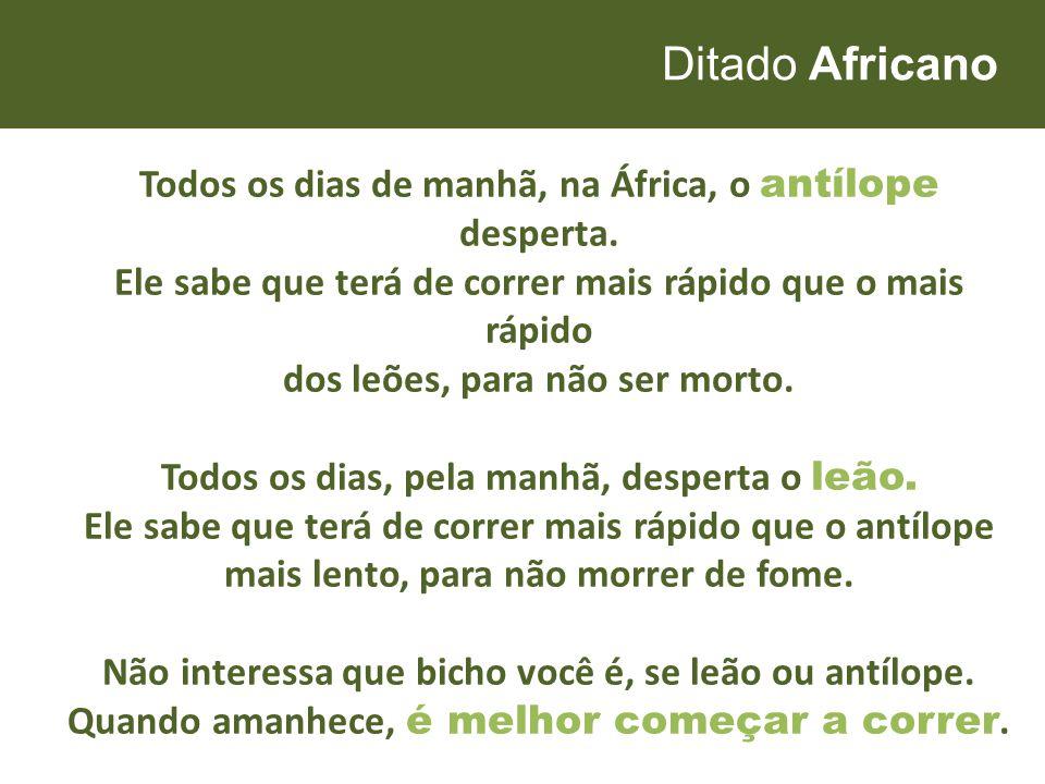Ditado Africano Todos os dias de manhã, na África, o antílope desperta. Ele sabe que terá de correr mais rápido que o mais rápido dos leões, para não