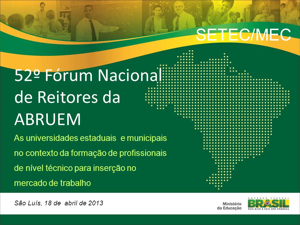 52º Fórum Nacional de Reitores da ABRUEM As universidades estaduais e municipais no contexto da formação de profissionais de nível técnico para inserção no mercado de trabalho São Luís, 18 de abril de 2013 SETEC/MEC