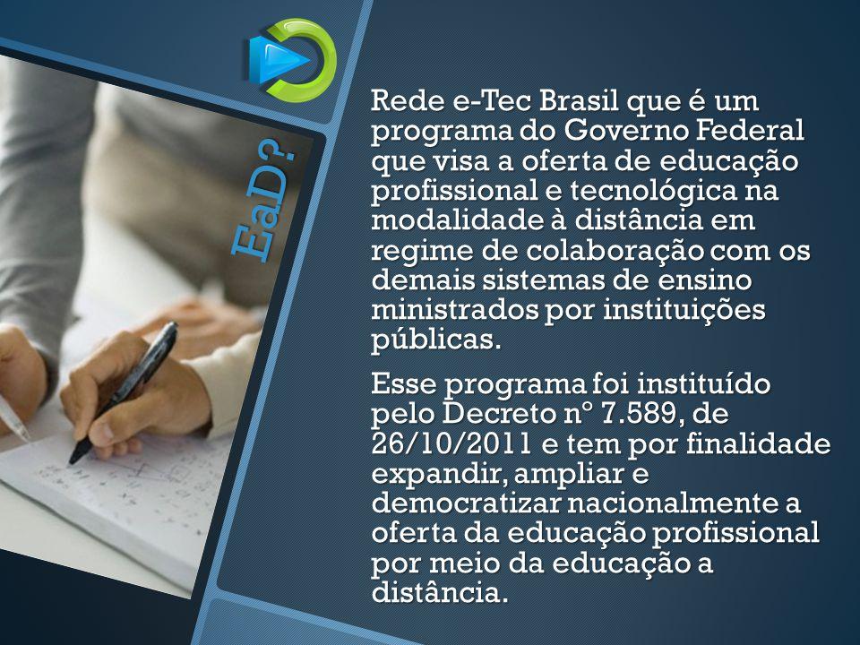 Rede e-Tec Brasil que é um programa do Governo Federal que visa a oferta de educação profissional e tecnológica na modalidade à distância em regime de colaboração com os demais sistemas de ensino ministrados por instituições públicas.
