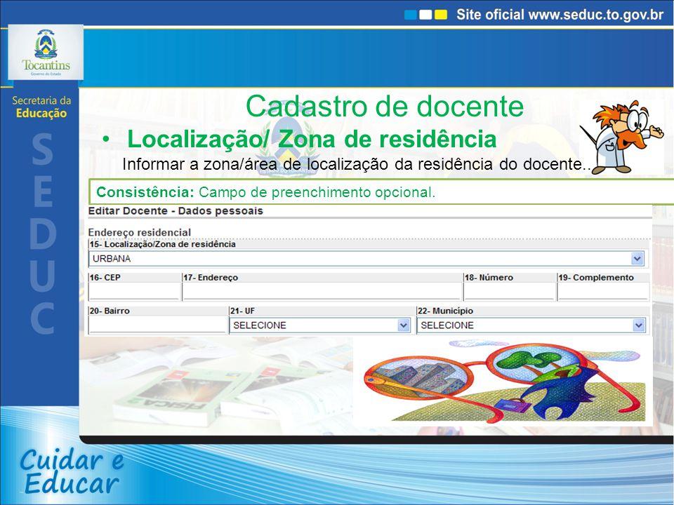 Cadastro de docente Localização/ Zona de residência Informar a zona/área de localização da residência do docente.. Consistência: Campo de preenchiment
