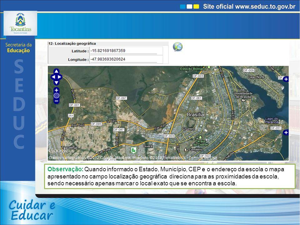 Observação: Quando informado o Estado, Município, CEP e o endereço da escola o mapa apresentado no campo localização geográfica direciona para as prox