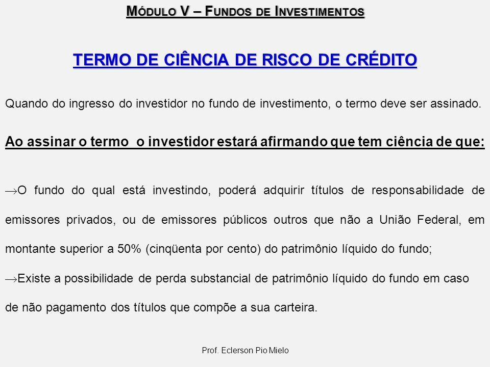 M ÓDULO V – F UNDOS DE I NVESTIMENTOS Prof. Eclerson Pio Mielo TERMO DE CIÊNCIA DE RISCO DE CRÉDITO Quando do ingresso do investidor no fundo de inves