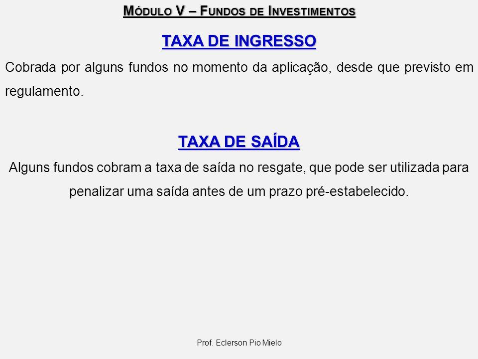 M ÓDULO V – F UNDOS DE I NVESTIMENTOS TAXA DE INGRESSO Cobrada por alguns fundos no momento da aplicação, desde que previsto em regulamento. TAXA DE S