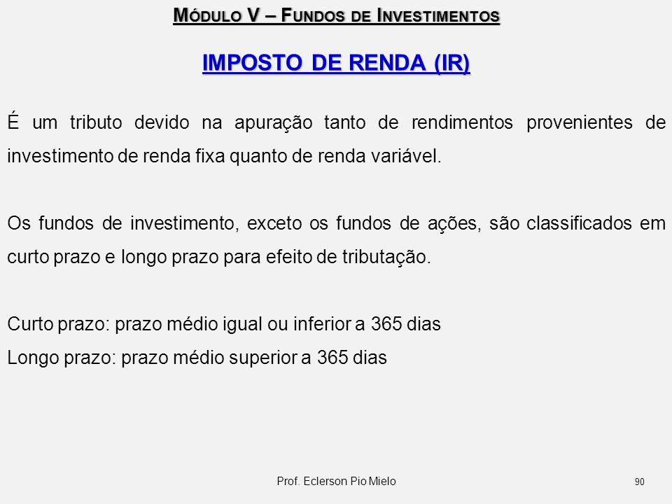 M ÓDULO V – F UNDOS DE I NVESTIMENTOS IMPOSTO DE RENDA (IR) É um tributo devido na apuração tanto de rendimentos provenientes de investimento de renda