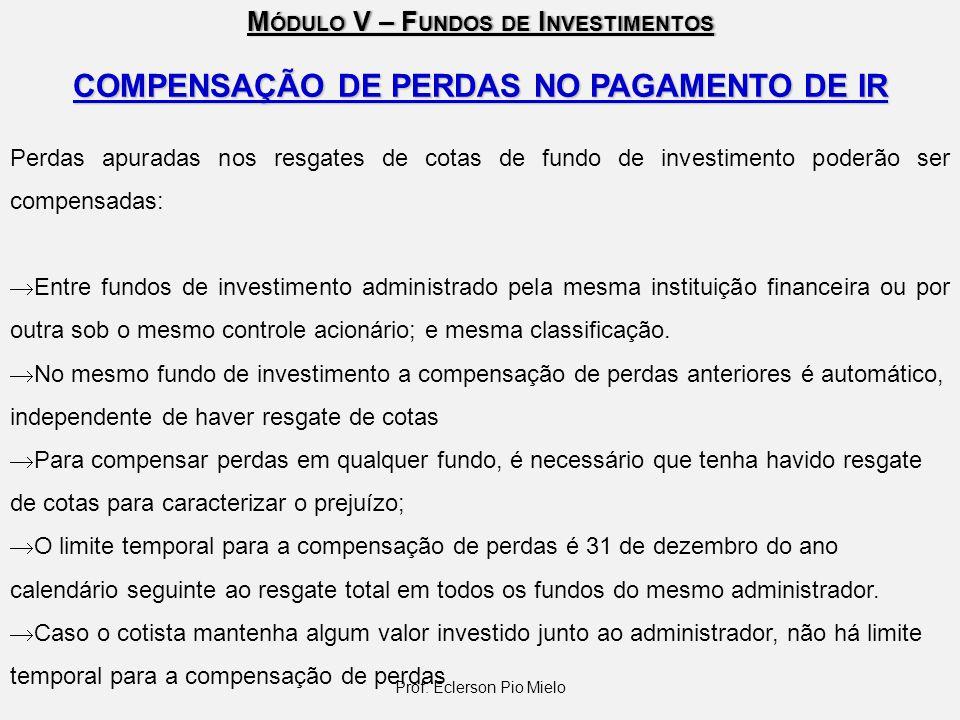 M ÓDULO V – F UNDOS DE I NVESTIMENTOS COMPENSAÇÃO DE PERDAS NO PAGAMENTO DE IR Perdas apuradas nos resgates de cotas de fundo de investimento poderão
