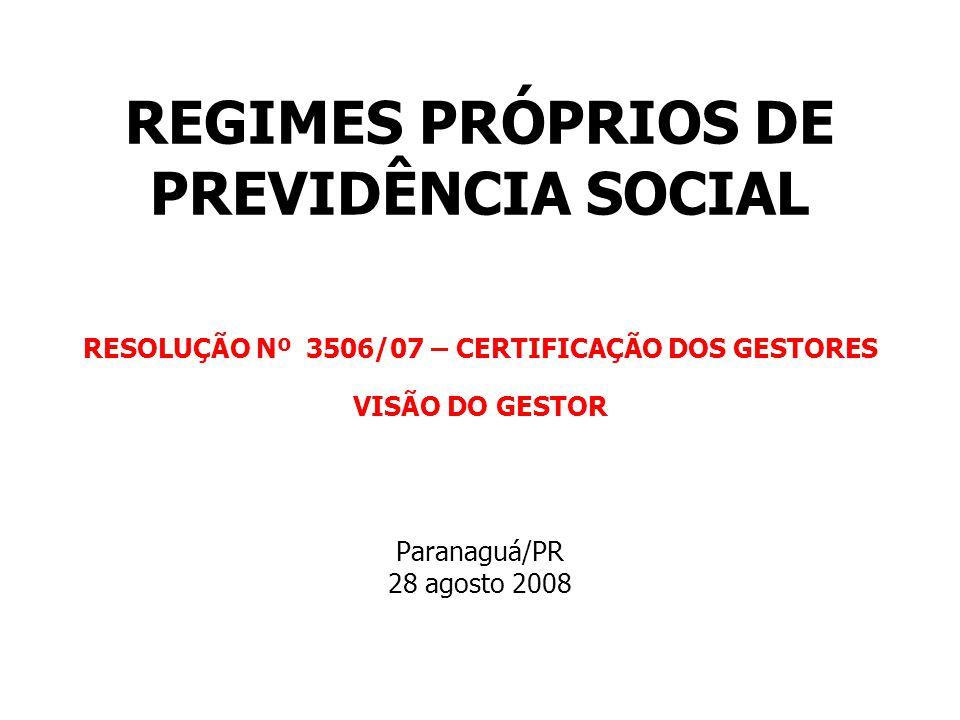 REGIMES PRÓPRIOS DE PREVIDÊNCIA SOCIAL RESOLUÇÃO Nº 3506/07 – CERTIFICAÇÃO DOS GESTORES VISÃO DO GESTOR Paranaguá/PR 28 agosto 2008