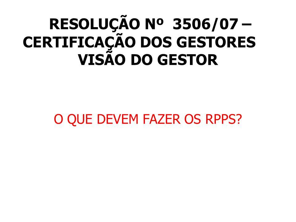 RESOLUÇÃO Nº 3506/07 – CERTIFICAÇÃO DOS GESTORES VISÃO DO GESTOR O QUE DEVEM FAZER OS RPPS?