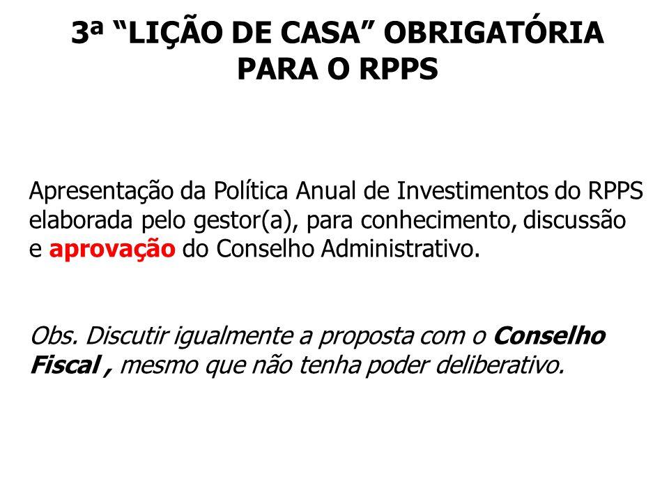3ª LIÇÃO DE CASA OBRIGATÓRIA PARA O RPPS Apresentação da Política Anual de Investimentos do RPPS elaborada pelo gestor(a), para conhecimento, discussão e aprovação do Conselho Administrativo.