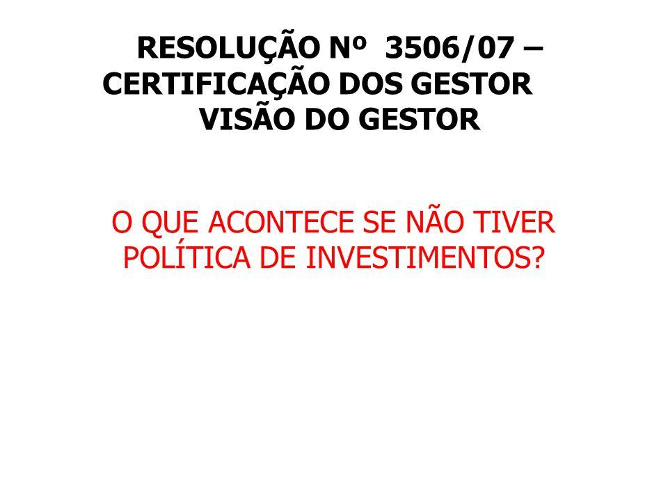RESOLUÇÃO Nº 3506/07 – CERTIFICAÇÃO DOS GESTOR VISÃO DO GESTOR O QUE ACONTECE SE NÃO TIVER POLÍTICA DE INVESTIMENTOS?