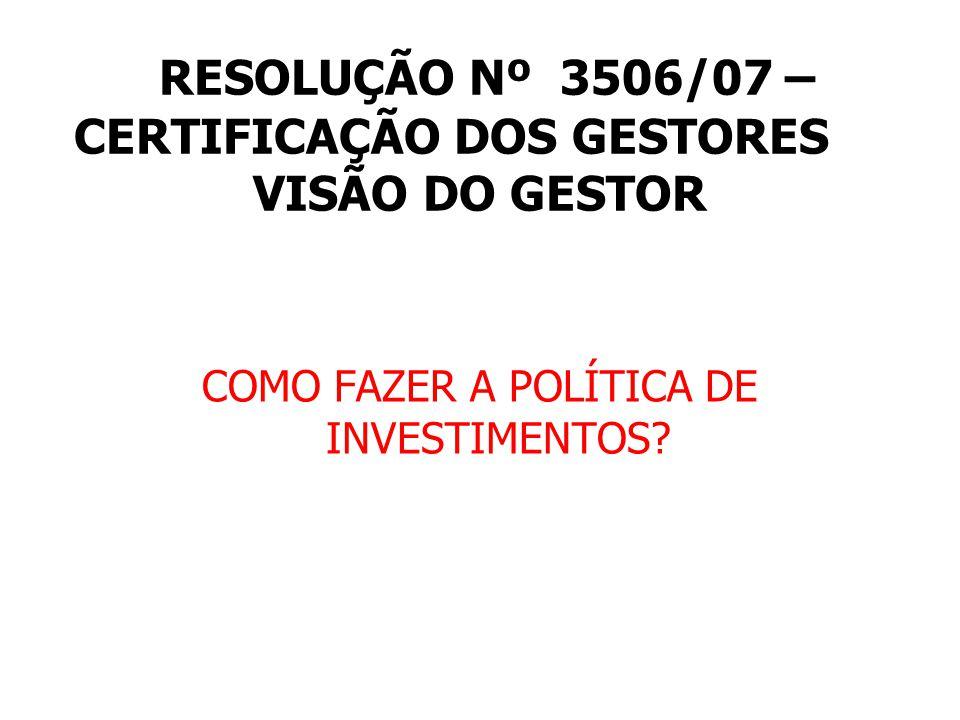 RESOLUÇÃO Nº 3506/07 – CERTIFICAÇÃO DOS GESTORES VISÃO DO GESTOR COMO FAZER A POLÍTICA DE INVESTIMENTOS?