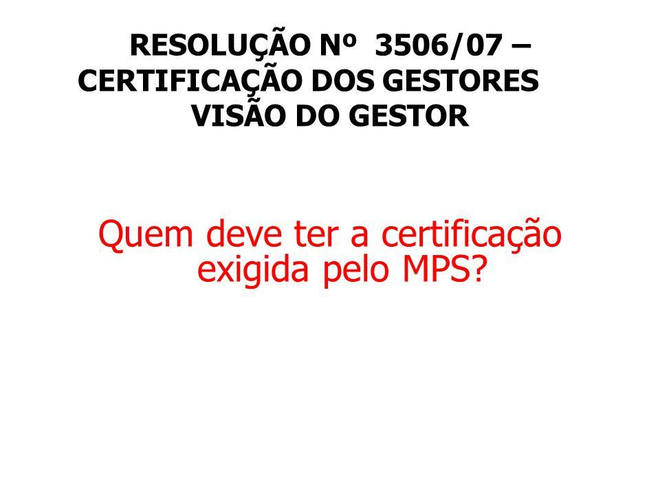RESOLUÇÃO Nº 3506/07 – CERTIFICAÇÃO DOS GESTORES VISÃO DO GESTOR Quem deve ter a certificação exigida pelo MPS?