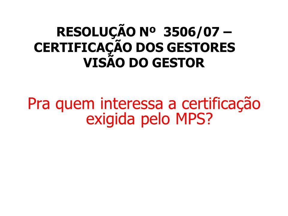 RESOLUÇÃO Nº 3506/07 – CERTIFICAÇÃO DOS GESTORES VISÃO DO GESTOR Pra quem interessa a certificação exigida pelo MPS?