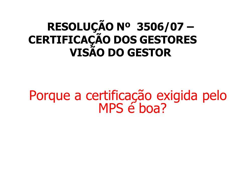 RESOLUÇÃO Nº 3506/07 – CERTIFICAÇÃO DOS GESTORES VISÃO DO GESTOR Porque a certificação exigida pelo MPS é boa?