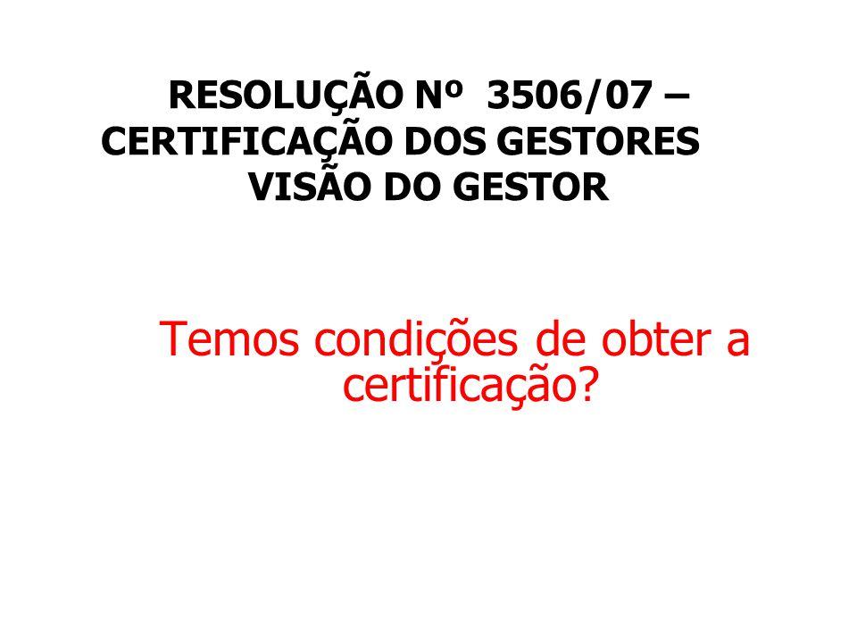 RESOLUÇÃO Nº 3506/07 – CERTIFICAÇÃO DOS GESTORES VISÃO DO GESTOR Temos condições de obter a certificação?