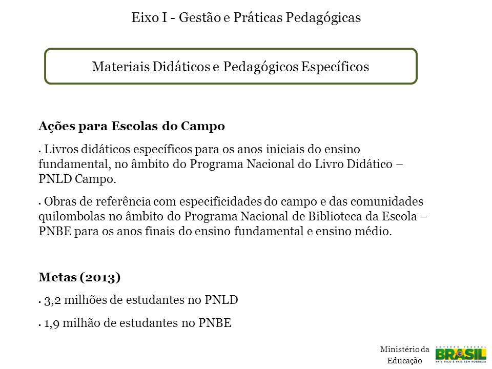 PRONATEC Campo Eixo III – Educação de jovens e adultos e Educação Profissional e Tecnológica Ações  Expansão da oferta de cursos voltados ao desenvolvimento do campo nos Institutos Federais Expansão do Brasil Profissionalizado no campo e cursos de qualificação profissional específicos para o campo, por meio do Programa Escola Técnica Aberta do Brasil (E-Tec)  Bolsa-formação Pronatec para estudantes e trabalhadores rurais Metas (2012-2014)  60.000 trabalhadores qualificados pelo E-Tec (laboratórios móveis)  120.000 vagas bolsa–formação do Pronatec Ministério da Educação