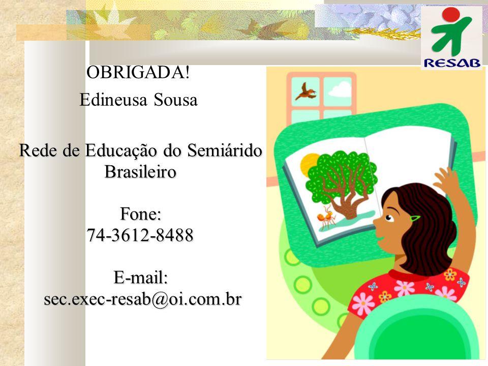 Rede de Educação do Semiárido Brasileiro Fone:74-3612-8488E-mail: sec.exec-resab@oi.com.br sec.exec-resab@oi.com.br OBRIGADA! Edineusa Sousa