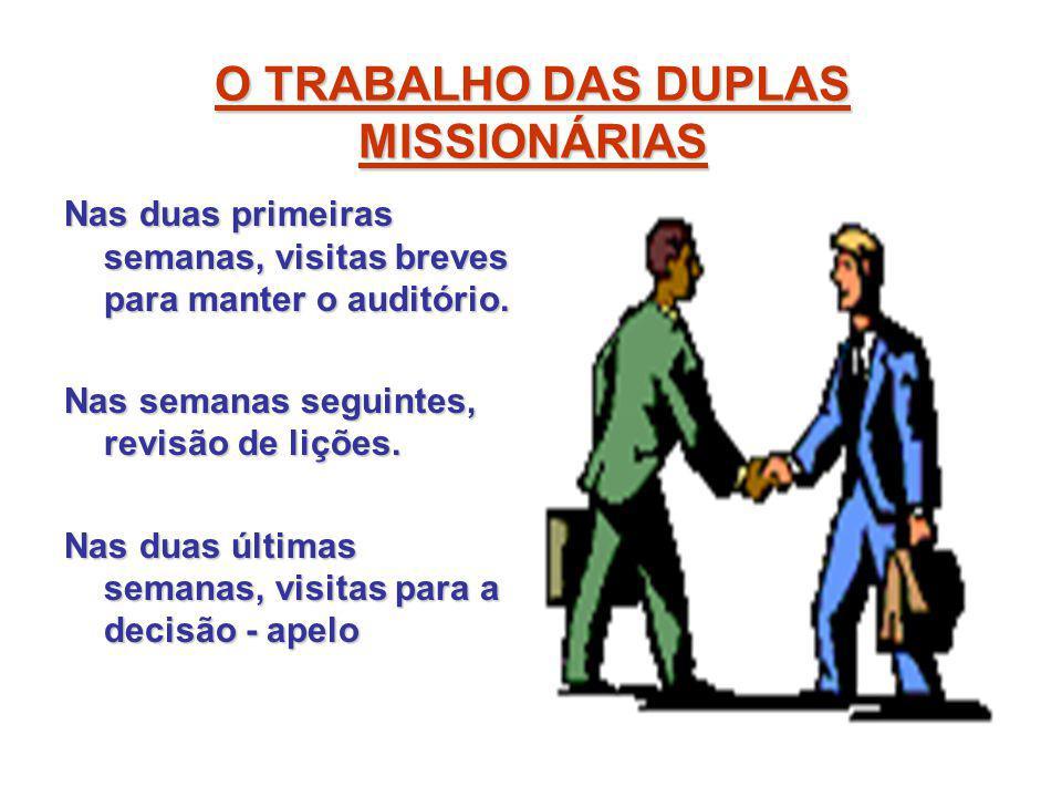 O TRABALHO DAS DUPLAS MISSIONÁRIAS Nas duas primeiras semanas, visitas breves para manter o auditório. Nas semanas seguintes, revisão de lições. Nas d