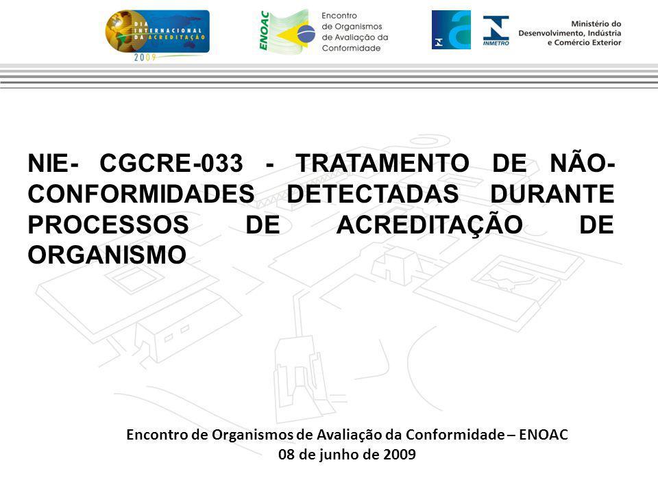 Encontro de Organismos de Avaliação da Conformidade – ENOAC 08 de junho de 2009 NIE- CGCRE-033 - TRATAMENTO DE NÃO- CONFORMIDADES DETECTADAS DURANTE PROCESSOS DE ACREDITAÇÃO DE ORGANISMO