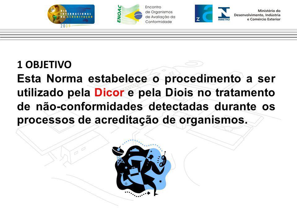 1 OBJETIVO Esta Norma estabelece o procedimento a ser utilizado pela Dicor e pela Diois no tratamento de não-conformidades detectadas durante os processos de acreditação de organismos.