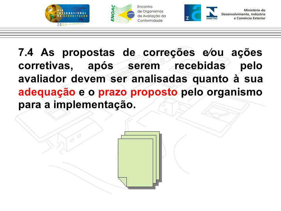 7.4 As propostas de correções e⁄ou ações corretivas, após serem recebidas pelo avaliador devem ser analisadas quanto à sua adequação e o prazo proposto pelo organismo para a implementação.