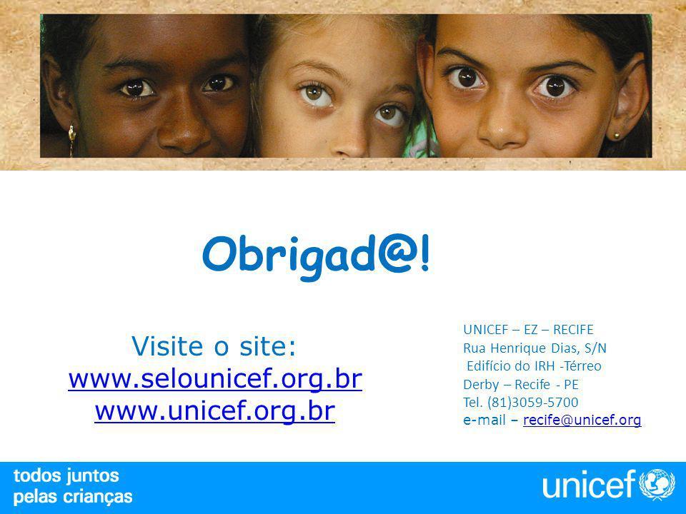 Obrigad@! Visite o site: www.selounicef.org.br www.selounicef.org.br www.unicef.org.br UNICEF – EZ – RECIFE Rua Henrique Dias, S/N Edifício do IRH -Té