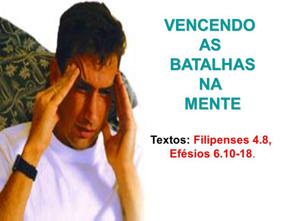 VENCENDOASBATALHASNAMENTE Textos: Filipenses 4.8, Efésios 6.10-18.