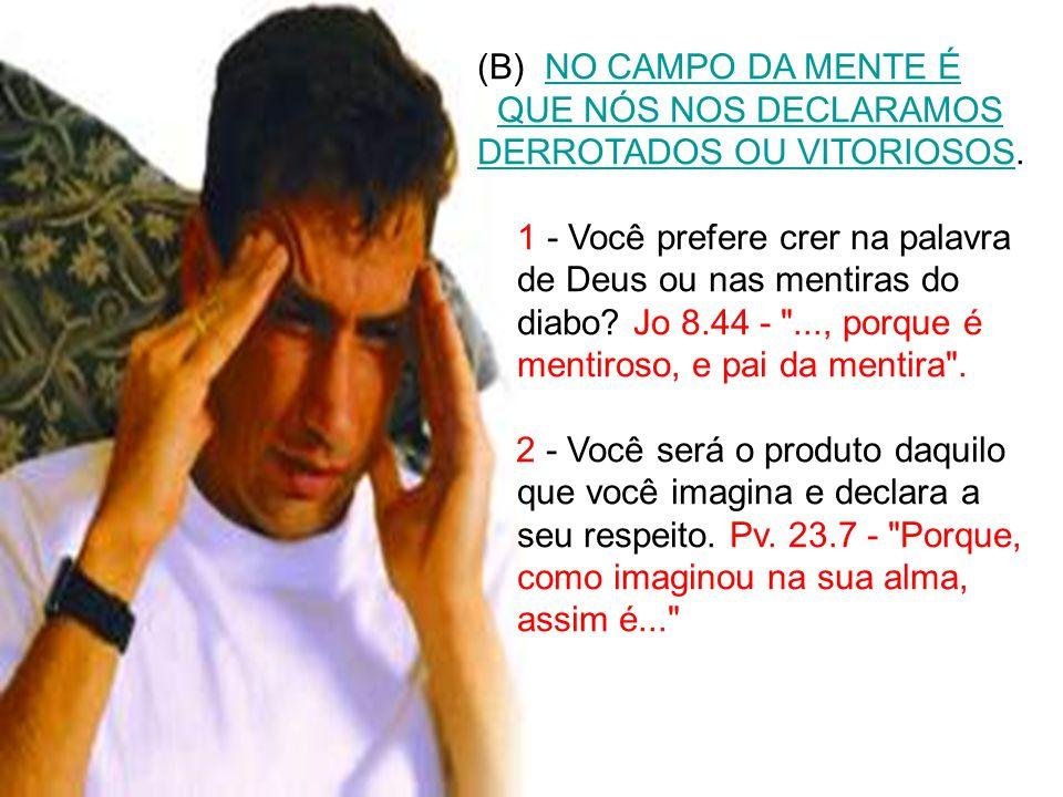 (B) NO CAMPO DA MENTE É QUE NÓS NOS DECLARAMOS DERROTADOS OU VITORIOSOS. 1 - Você prefere crer na palavra de Deus ou nas mentiras do diabo? Jo 8.44 -