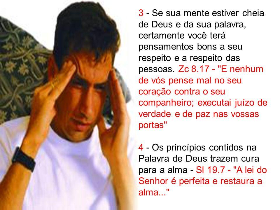 3 - Se sua mente estiver cheia de Deus e da sua palavra, certamente você terá pensamentos bons a seu respeito e a respeito das pessoas. Zc 8.17 -