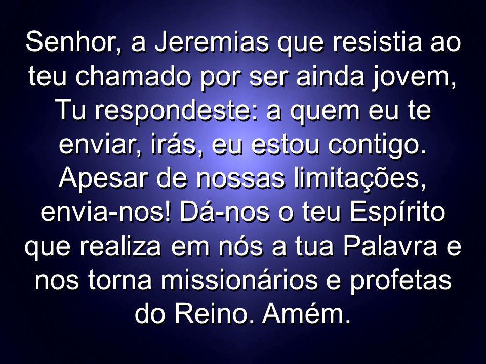 Senhor, a Jeremias que resistia ao teu chamado por ser ainda jovem, Tu respondeste: a quem eu te enviar, irás, eu estou contigo. Apesar de nossas limi