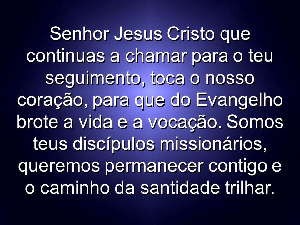 Senhor Jesus Cristo que continuas a chamar para o teu seguimento, toca o nosso coração, para que do Evangelho brote a vida e a vocação. Somos teus dis