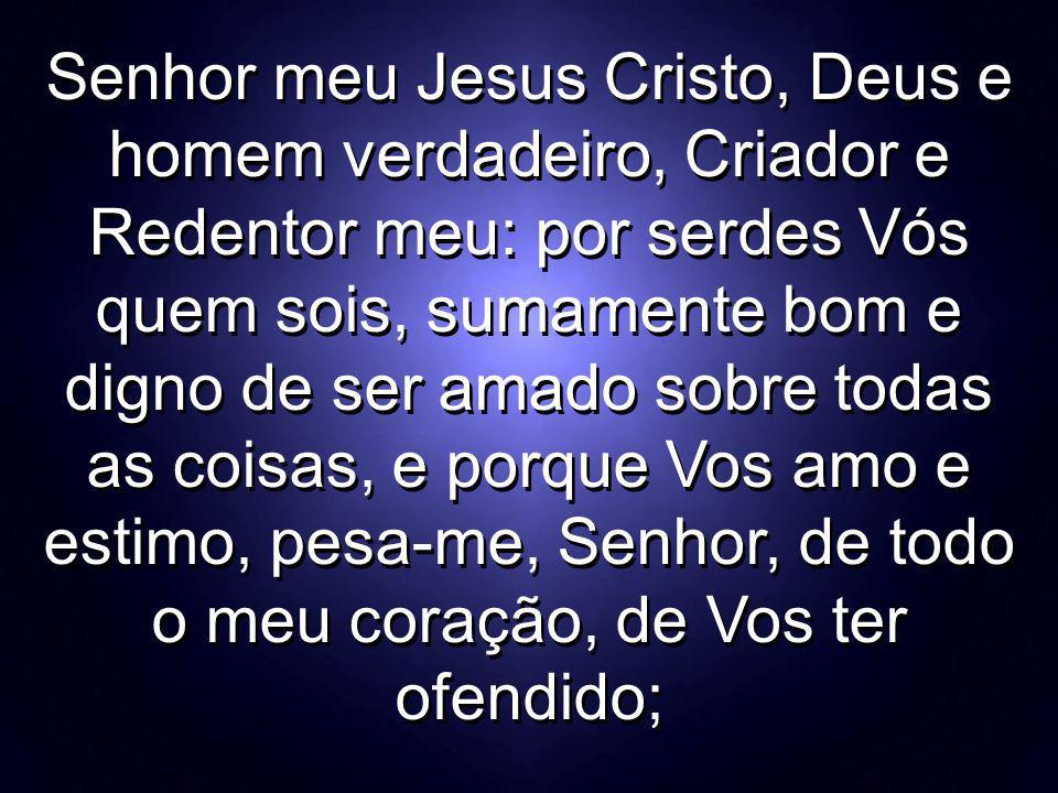 Senhor meu Jesus Cristo, Deus e homem verdadeiro, Criador e Redentor meu: por serdes Vós quem sois, sumamente bom e digno de ser amado sobre todas as