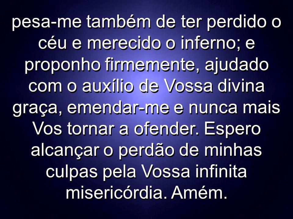 pesa-me também de ter perdido o céu e merecido o inferno; e proponho firmemente, ajudado com o auxílio de Vossa divina graça, emendar-me e nunca mais