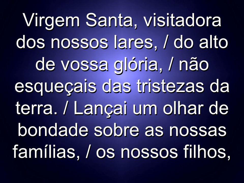 Virgem Santa, visitadora dos nossos lares, / do alto de vossa glória, / não esqueçais das tristezas da terra. / Lançai um olhar de bondade sobre as no
