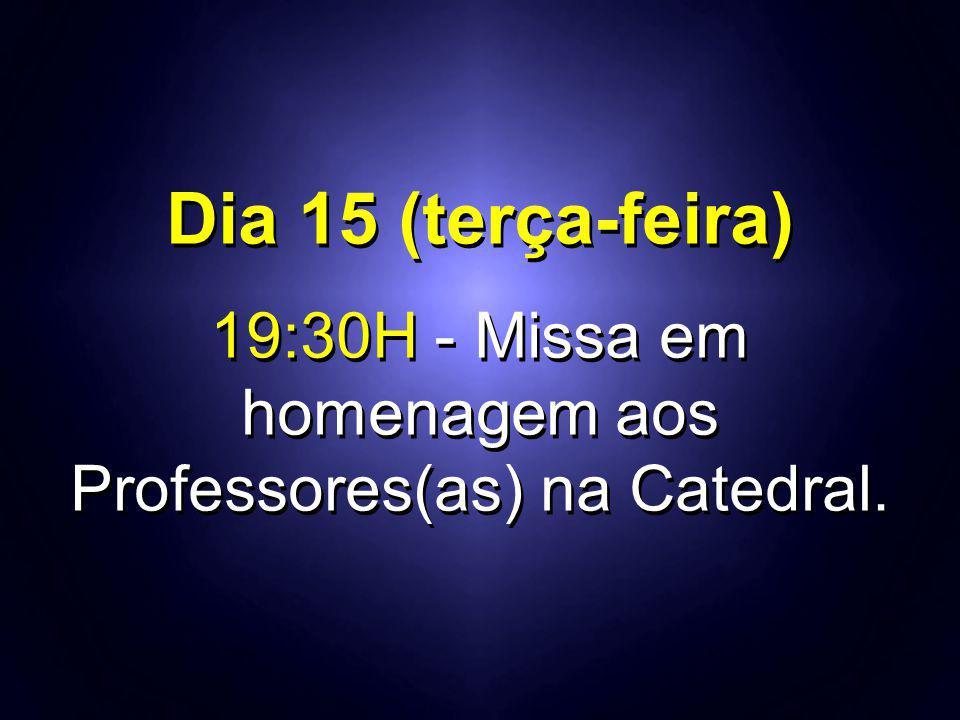 Dia 15 (terça-feira) 19:30H - Missa em homenagem aos Professores(as) na Catedral. Dia 15 (terça-feira) 19:30H - Missa em homenagem aos Professores(as)