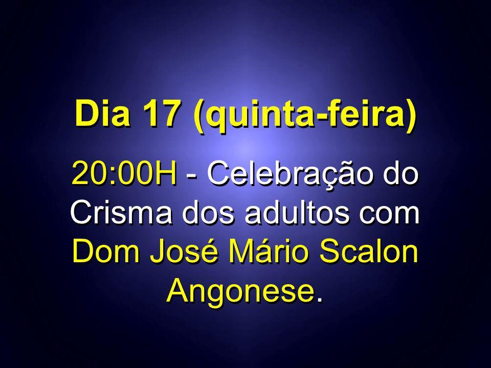 Dia 17 (quinta-feira) 20:00H - Celebração do Crisma dos adultos com Dom José Mário Scalon Angonese. Dia 17 (quinta-feira) 20:00H - Celebração do Crism