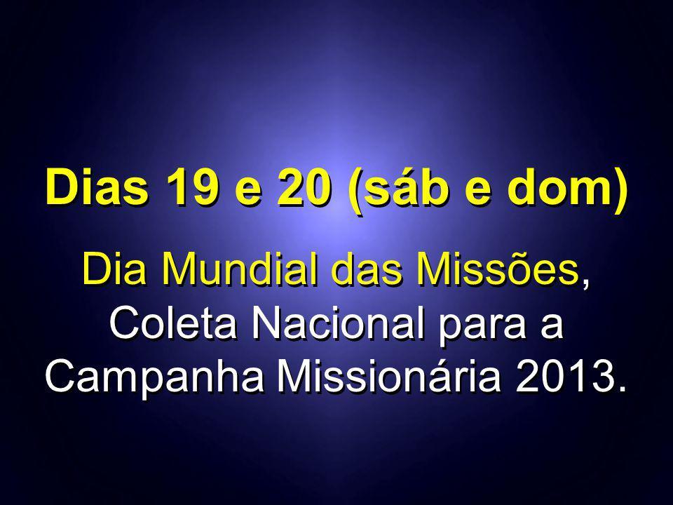 Dias 19 e 20 (sáb e dom) Dia Mundial das Missões, Coleta Nacional para a Campanha Missionária 2013. Dias 19 e 20 (sáb e dom) Dia Mundial das Missões,