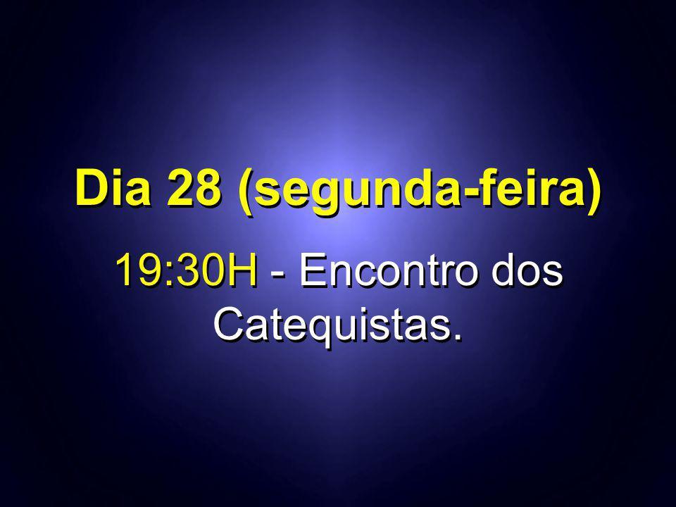 Dia 28 (segunda-feira) 19:30H - Encontro dos Catequistas. Dia 28 (segunda-feira) 19:30H - Encontro dos Catequistas.
