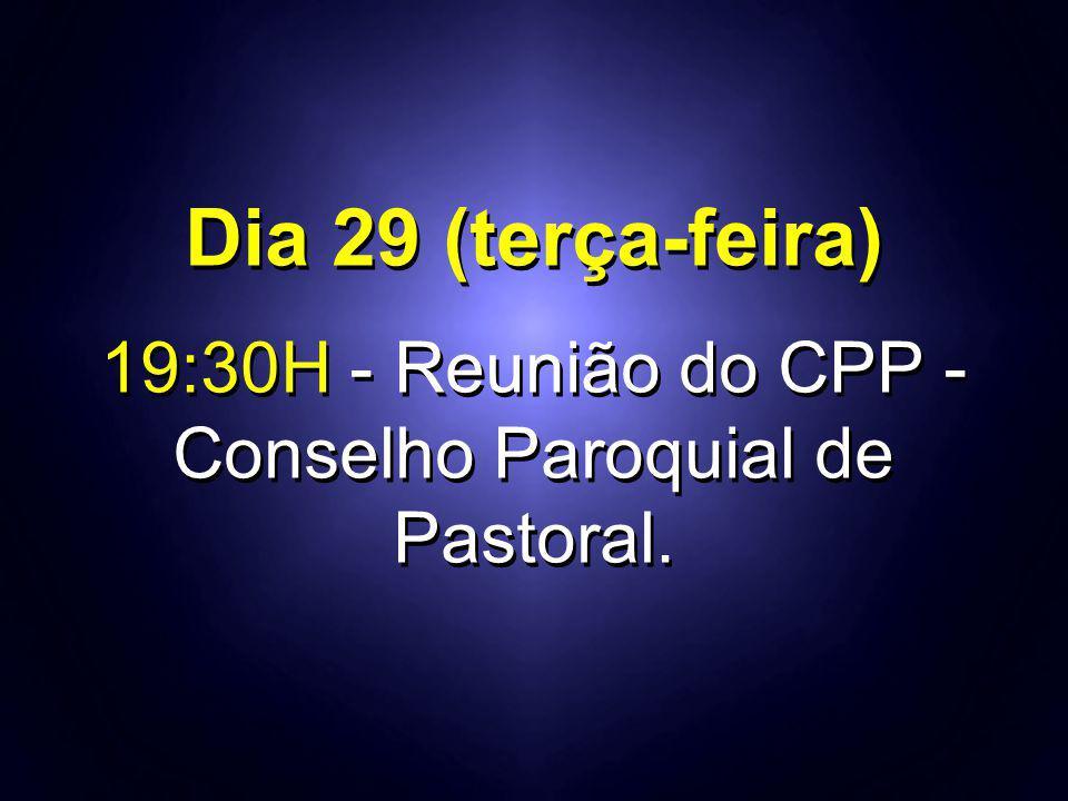 Dia 29 (terça-feira) 19:30H - Reunião do CPP - Conselho Paroquial de Pastoral. Dia 29 (terça-feira) 19:30H - Reunião do CPP - Conselho Paroquial de Pa