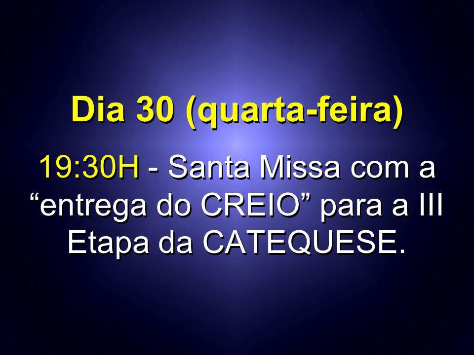 """Dia 30 (quarta-feira) 19:30H - Santa Missa com a """"entrega do CREIO"""" para a III Etapa da CATEQUESE. Dia 30 (quarta-feira) 19:30H - Santa Missa com a """"e"""