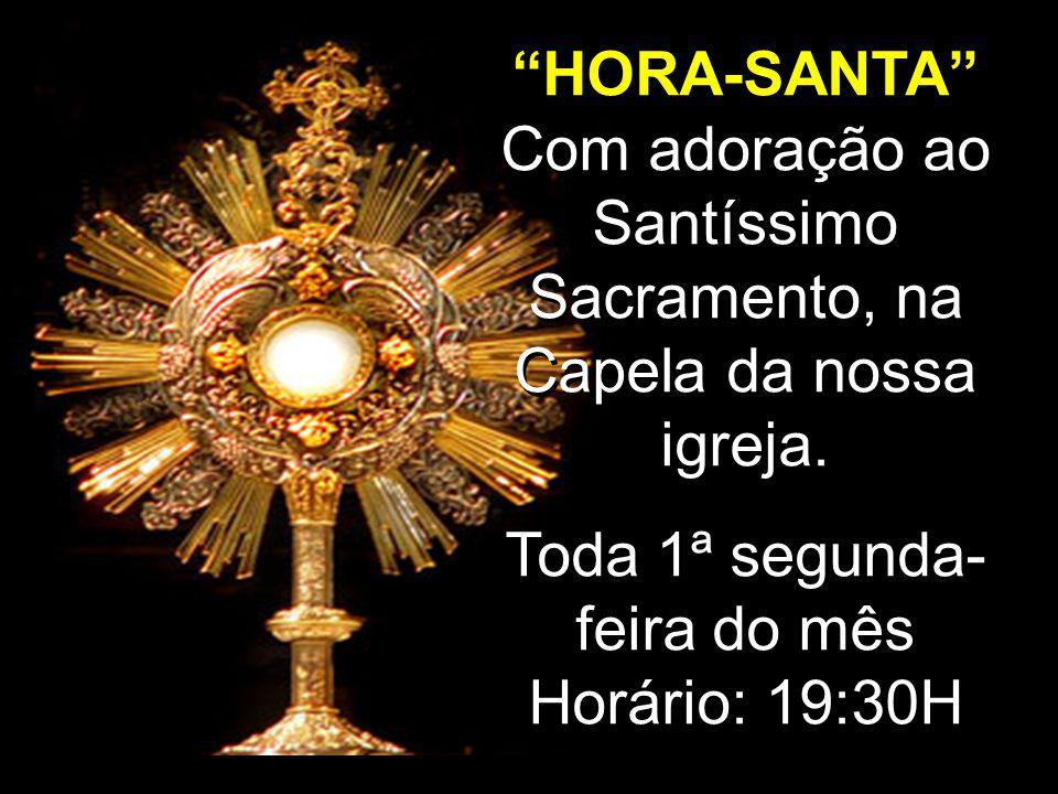 """""""HORA-SANTA"""" Com adoração ao Santíssimo Sacramento, na Capela da nossa igreja. Toda 1ª segunda- feira do mês Horário: 19:30H """"HORA-SANTA"""" Com adoração"""