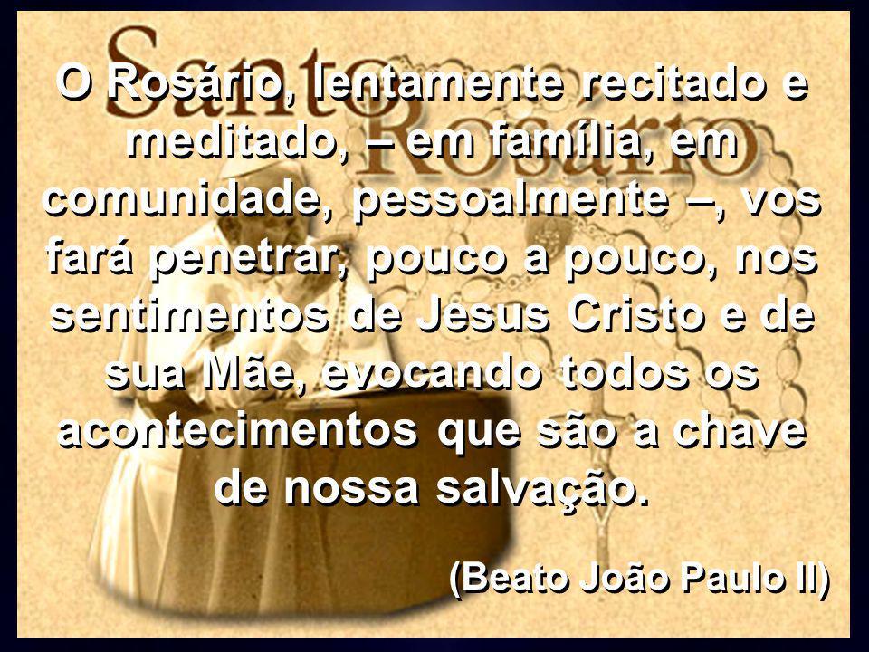 O Rosário, lentamente recitado e meditado, – em família, em comunidade, pessoalmente –, vos fará penetrar, pouco a pouco, nos sentimentos de Jesus Cri