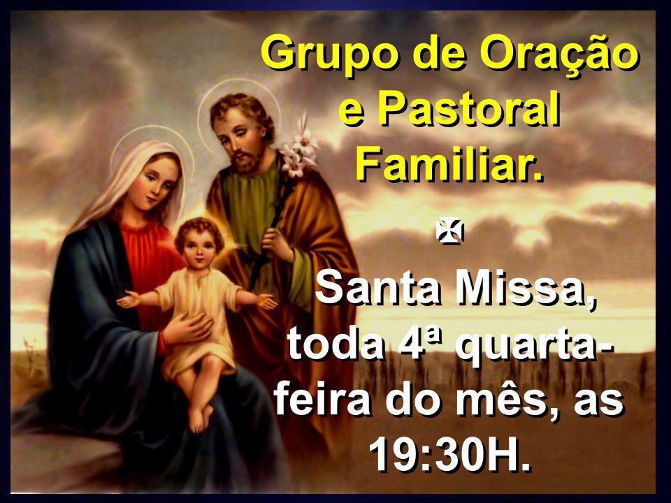 Grupo de Oração e Pastoral Familiar.  Santa Missa, toda 4ª quarta- feira do mês, as 19:30H. Grupo de Oração e Pastoral Familiar.  Santa Missa, toda