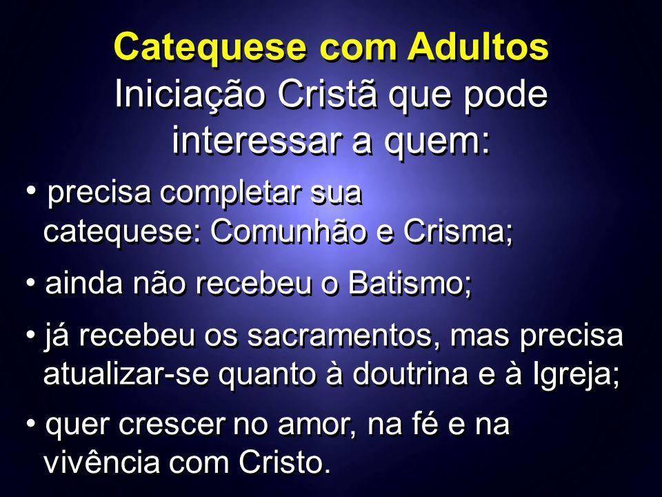 Catequese com Adultos Iniciação Cristã que pode interessar a quem: precisa completar sua catequese: Comunhão e Crisma; precisa completar sua catequese