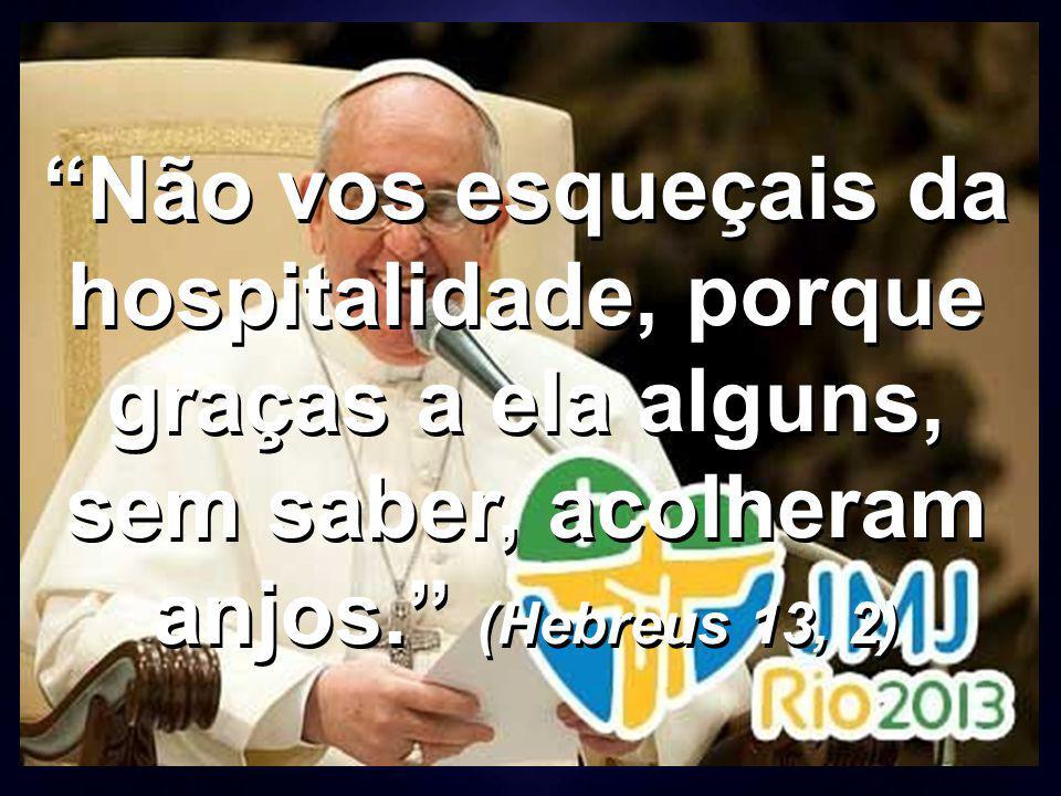 """""""Não vos esqueçais da hospitalidade, porque graças a ela alguns, sem saber, acolheram anjos."""" (Hebreus 13, 2)"""